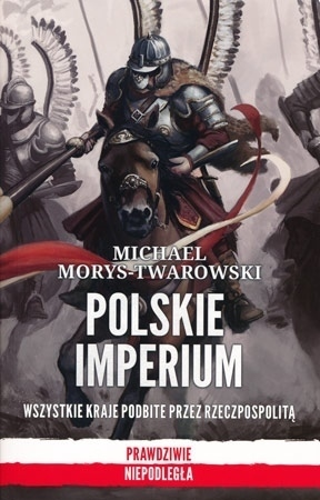 Polskie imperium. Wszystkie kraje podbite przez Rzeczpospolitą (wyd. 2) - Michael Morys-Twarowski