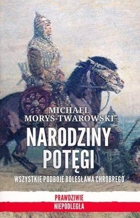 Narodziny potęgi. Wszystkie podboje Bolesława Chrobrego (wyd. 2) - Michael Morys-Twarowski