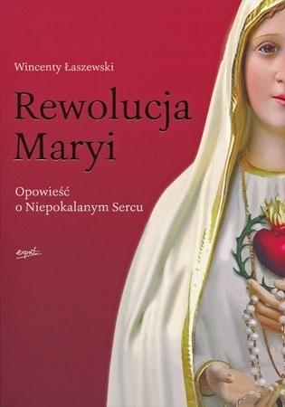 Rewolucja Maryi. Opowieść o Niepokalanym Sercu - Wincenty Łaszewski