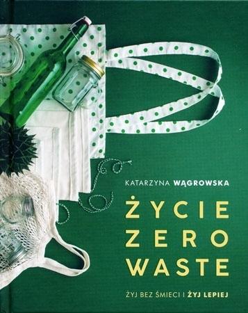 Życie zero waste. Żyj bez śmieci i żyj lepiej - Katarzyna Wągrowska