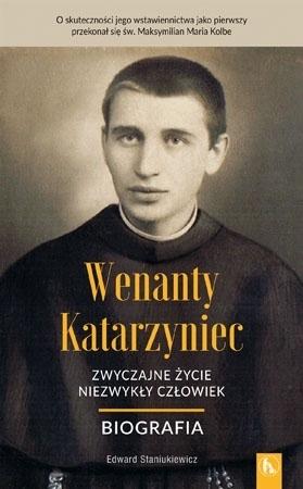 Wenanty Katarzyniec. Zwyczajne życie, niezwykły człowiek. Biografia - o. Edward Staniukiewicz