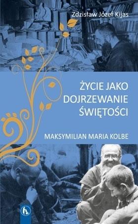 Życie jako dojrzewanie świętości. Maksymilian Maria Kolbe - Zdzisław Józef Kijas : Biografia