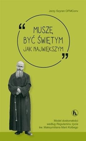 Muszę być świętym jak największym - Jerzy Szyran OFMConv : Poradnik duchowy
