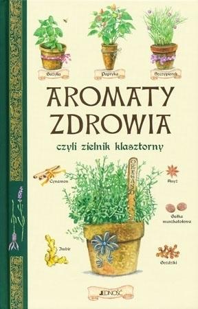 Aromaty zdrowia, czyli zielnik klasztorny : Poradnik ziołowy