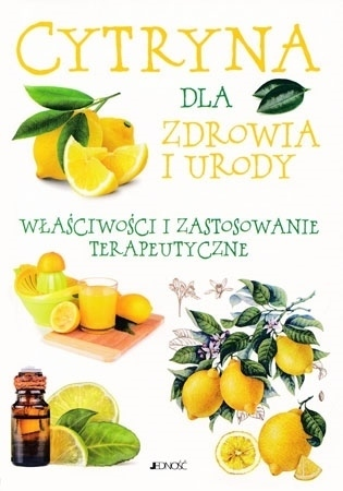 Cytryna dla zdrowia i urody. Właściwości i zastosowanie terapeutyczne : Poradnik