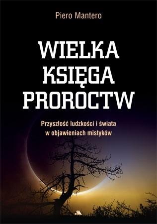 Wielka księga proroctw. Przyszłość ludzkości i świata w objawieniach mistyków - Piero Mantero