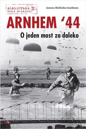 Arnhem '44. O jeden most za daleko - Joanna Wieliczka-Szarkowa : II wojna światowa : Biblioteka Orła Białego