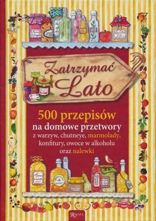 Zatrzymać lato. 500 przepisów na domowe przetwory: marmolady, konfitury, owoce w alkoholu, nalewki - Chiara Scudelotti : Przepisy kulinarne