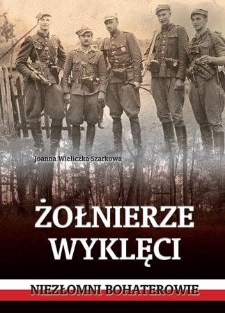 Żołnierze wyklęci. Niezłomni bohaterowie - Joanna Wieliczka-Szarkowa : Historia Polski
