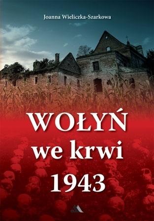 Wołyń we krwi 1943 - Joanna Wieliczka-Szarkowa : Historia Polski