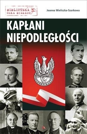 Kapłani niepodległości - Joanna Wieliczka-Szarkowa : Biblioteka Orła Białego : Biografie