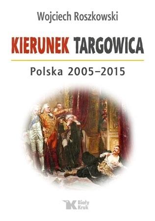 Kierunek Targowica. Polska 2005-2015 - Wojciech Roszkowski
