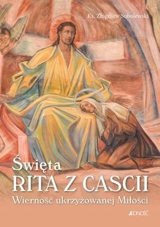 Święta Rita z Cascii. Wierność ukrzyżowanej Miłości - Ks. Zbigniew Sobolewski