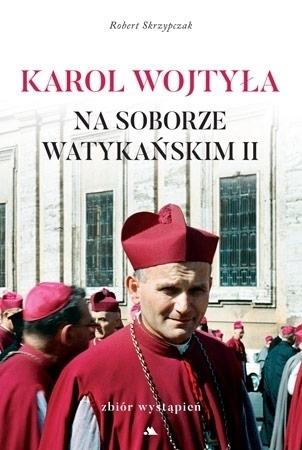 Karol Wojtyła na Soborze Watykańskim II - ks. Robert Skrzypczak : Zbiór wystąpień