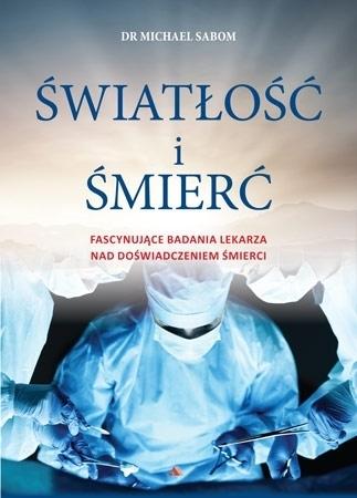 Światłość i śmierć - dr Michael Sabom : Życie po życiu
