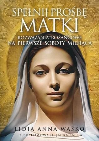 Spełnij prośbę Matki. Rozważania różańcowe na pierwsze soboty miesiąca - Lidia Anna Waśko