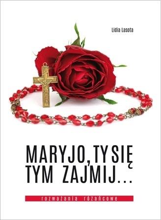 Maryjo, Ty się tym zajmij…  Rozważania różańcowe - Lidia Lasota