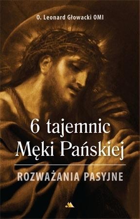 6 tajemnic Męki Pańskiej. Rozważania pasyjne - o. Leonard Głowacki : Modlitewnik