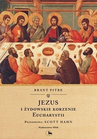 Jezus i żydowskie korzenie Eucharystii - Brant Pitre : Poradnik o Mszy Świętej
