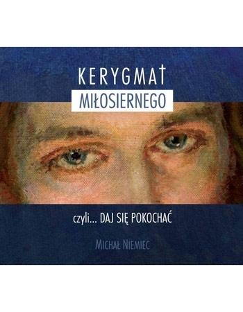 Kerygmat Miłosiernego, czyli... daj się pokochać. Płyta CD - Michał Niemiec