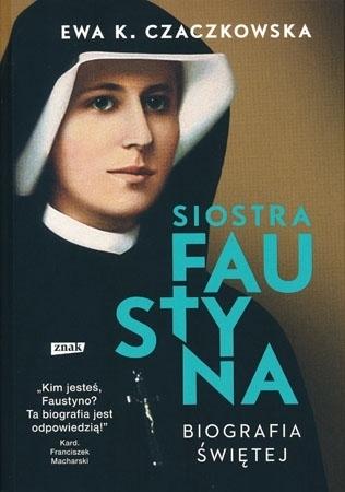 Siostra Faustyna. Biografia świętej. Wydanie II - Ewa K. Czaczkowska