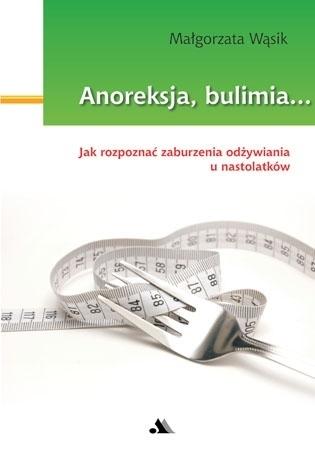 Anoreksja i bulimia. Opis, leczenie, psychologia zaburzeń - Małgorzata Wąsik : Poradnik