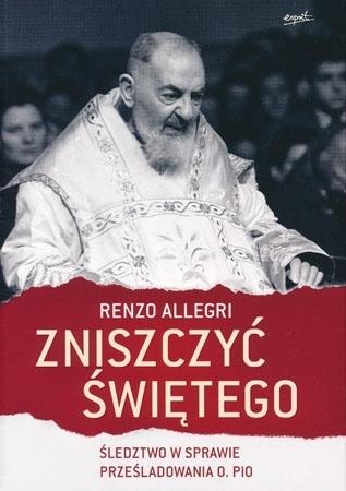 Zniszczyć świętego. Śledztwo w sprawie prześladowania o. Pio - Renzo Allegri : Biografie