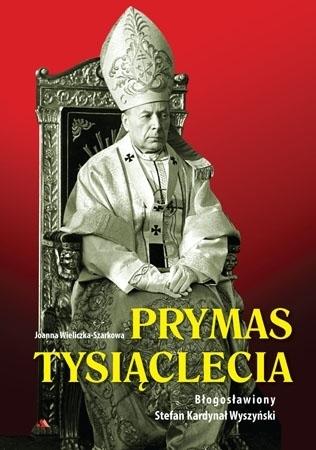 Prymas Tysiąclecia. Błogosławiony Stefan Kardynał Wyszyński - Joanna Wieliczka-Szarkowa : Biografia