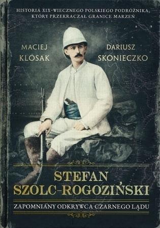 Stefan Szolc-Rogoziński. Zapomniany odkrywca Czarnego Lądu - Maciej Klósak, Dariusz Skonieczko