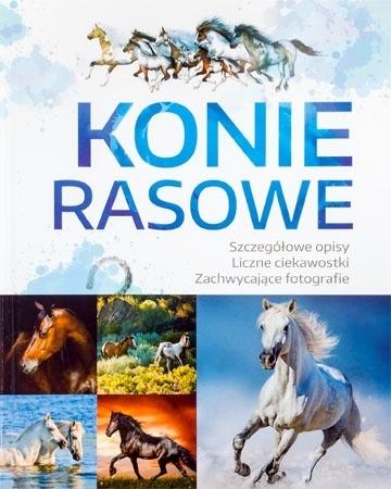 Konie rasowe. Szczegółowe opisy, liczne ciekawostki, zachwycające fotografie : Album