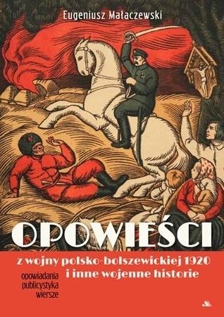 Opowieści z wojny polsko-bolszewickiej 1920 i inne wojenne historie - Eugeniusz Małaczwski