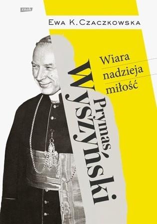 Prymas Wyszyński. Wiara, nadzieja, miłość - Ewa K. Czaczkowska : Biografa