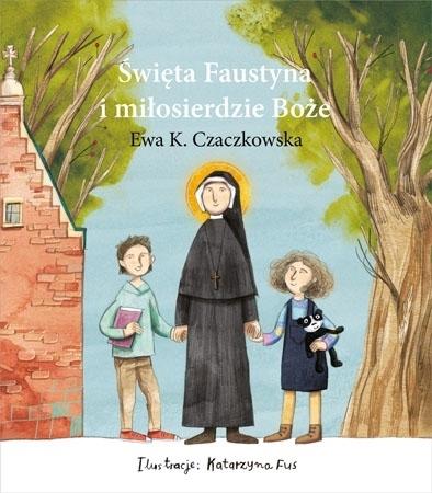 Święta Faustyna i Miłosierdzie Boże - Ewa K. Czaczkowska : Dla dzieci