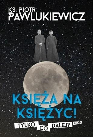 Księża na księżyc! Tylko co dalej? - ks. Piotr Pawlukiewicz