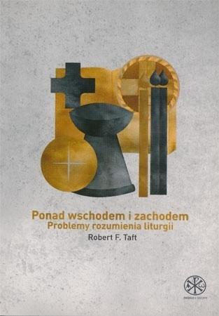 Ponad wschodem i zachodem. Problemy rozumienia liturgii - Robert F. Taft