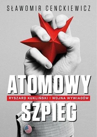 Atomowy szpieg. Ryszard Kukliński i wojna wywiadów - Sławomir Cenckiewicz : Historia Polski