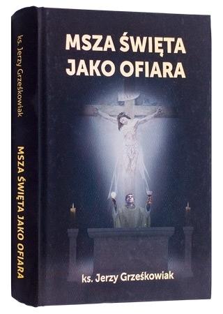 Msza Święta jako ofiara - ks. Jerzy Grześkowiak : Poradnik duchowy
