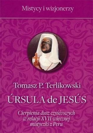 Ursula de Jesus. Cierpienia dusz czyśćcowych w relacji XVII-wiecznej mistyczki z Peru - Tomasz T. Terlikowski : Biografia