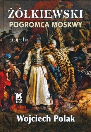 Żółkiewski. Pogromca Moskwy - Wojciech Polak : Biografia