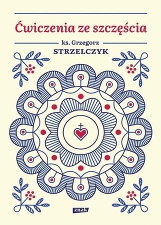 Ćwiczenia ze szczęścia - ks. Grzegorz Strzelczyk : Poradnik duchowy