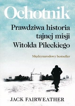 Ochotnik. Prawdziwa historia tajnej misji Witolda Pileckiego - Jack Fairweather : Biografia
