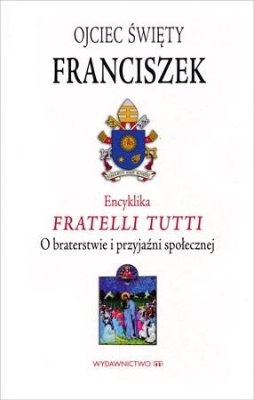 Encyklika Fratelli Tutti. O braterstwie I przyjaźni społecznej - Ojciec Święty Franciszek