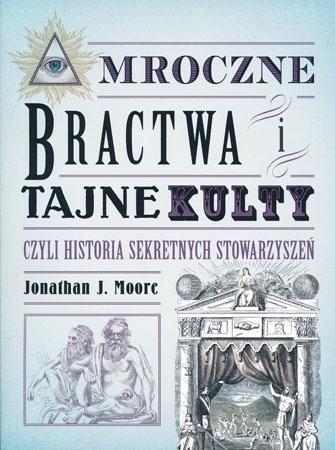 Mroczne bractwa i tajne kultury czyli historie sekretnych stowarzyszeń - Jonsthan J. Moore
