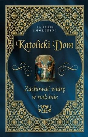 Katolicki Dom. Zachować wiarę w rodzinie - ks. Leszek Smoliński : Modlitewnik