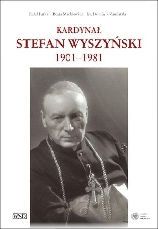 Kardynał Stefan Wyszyński 1901-1981 - Rafał Łatka, Beata Mackiewicz, ks. Dominik Zamiatała