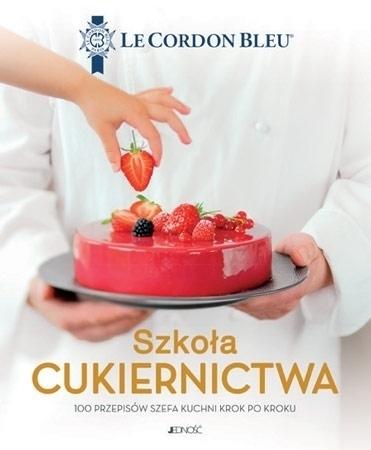 Szkoła cukiernictwa. 100 przepisów szefa kuchni krok po kroku. Le Cordon Bleu : Kulinaria