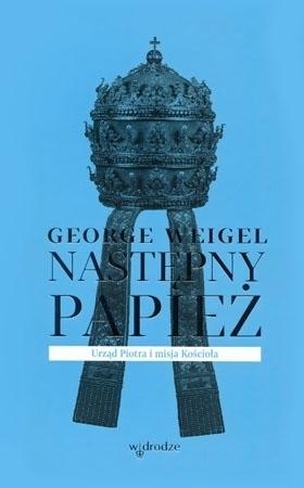 Następny papież. Urząd Piotra i misja Kościoła - George Weigel