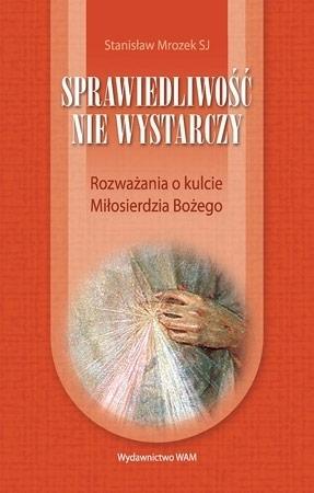 Sprawiedliwość nie wystarczy. Rozważania o kulcie Miłosierdzia Bożego - Stanisław Mrozek SJ