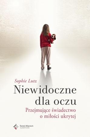 Niewidoczne dla oczu. Przejmujące świadectwo o miłości ukrytej - Sophie Lutz