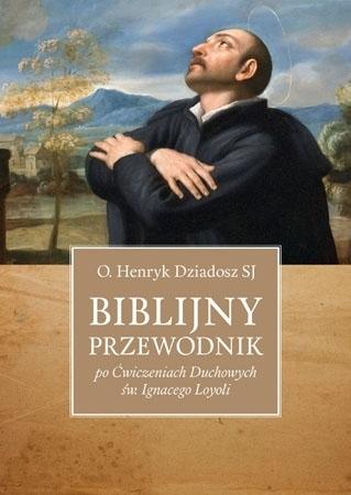 Biblijny przewodnik po Ćwiczeniach Duchowych św. Ignacego Loyoli - O. Henryk Dziadosz